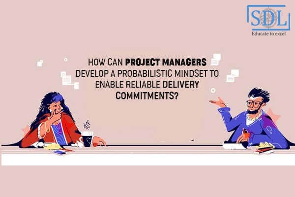 How can Project Managers develop a Probabilistic Mindset to Enable Reliable Delivery Commitments?